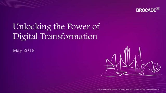 Unlocking the Power of Digital Transformation © 2016 BROCADE COMMUNICATIONS SYSTEMS, INC. COMPANY PROPRIETARY INFORMATION
