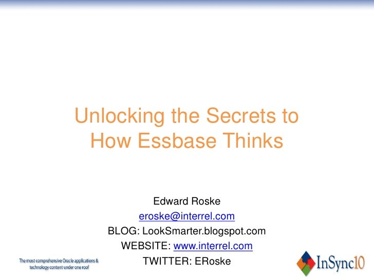 Unlocking the Secrets to  How Essbase Thinks             Edward Roske         eroske@interrel.com    BLOG: LookSmarter.blo...
