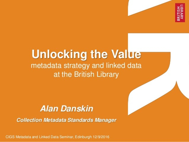 Unlocking the Value metadata strategy and linked data at the British Library Alan Danskin Collection Metadata Standards Ma...