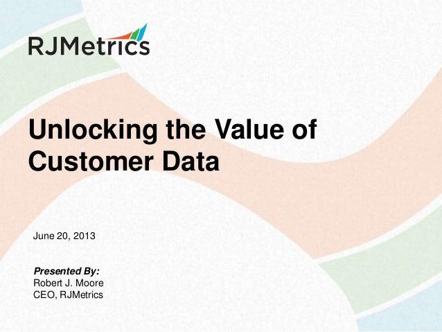 Unlocking the Value of Customer Data June 20, 2013  Presented By: Robert J. Moore CEO, RJMetrics
