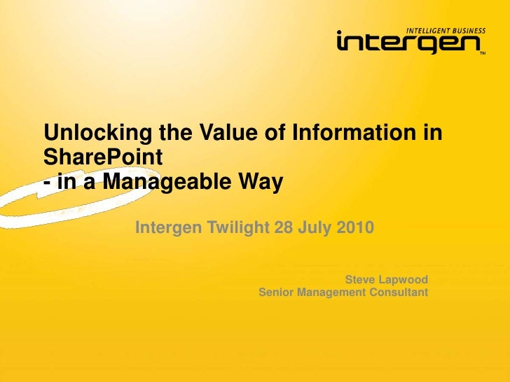 Unlocking the Value of Information in SharePoint- in a Manageable Way <br />Intergen Twilight 28 July 2010<br />Steve Lapw...