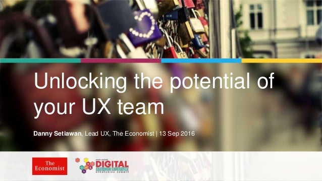 | @dsetia_1 | #UnlockingUX | Unlocking the potential of your UX team Danny Setiawan, Lead UX, The Economist | 13 Sep 2016