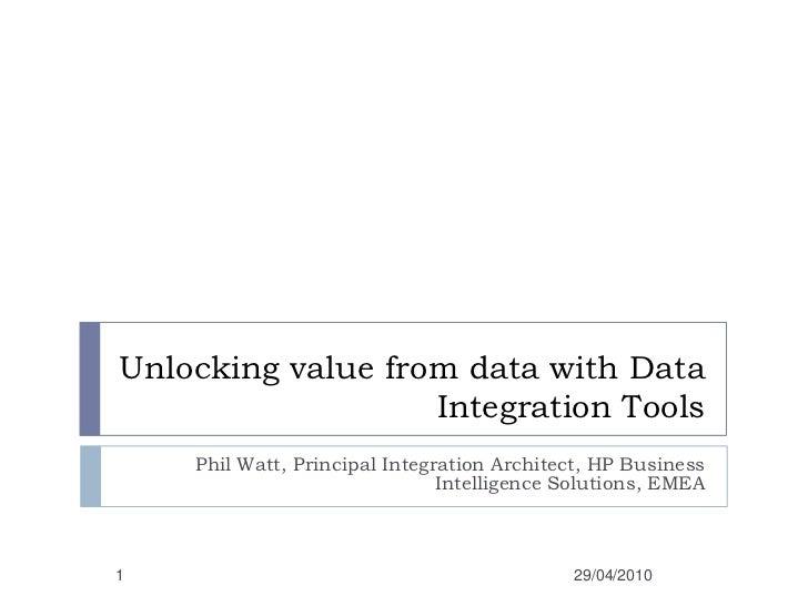 Unlocking value from data with Data Integration Tools<br />Phil Watt, Principal Integration Architect, HP Business Intelli...