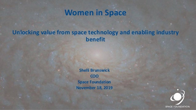 Women in Space Unlocking value from space technology and enabling industry benefit Shelli Brunswick COO Space Foundation N...