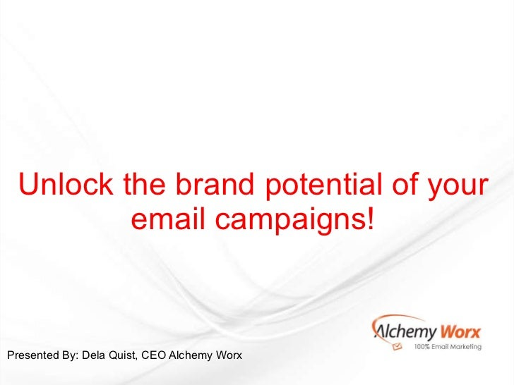 Unlock the brand potential of your email campaigns!   Presented By: Dela Quist, CEO Alchemy Worx