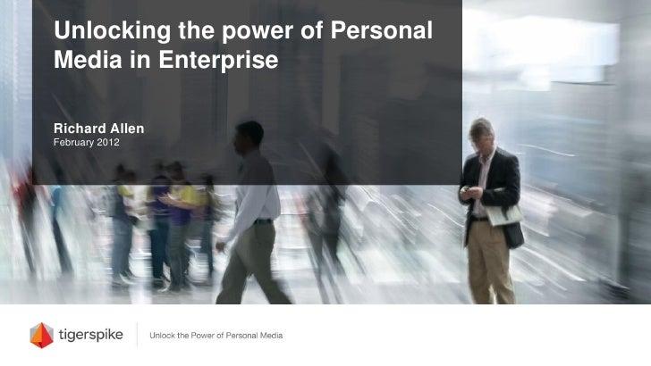 Unlocking the power of PersonalMedia in EnterpriseRichard AllenFebruary 2012