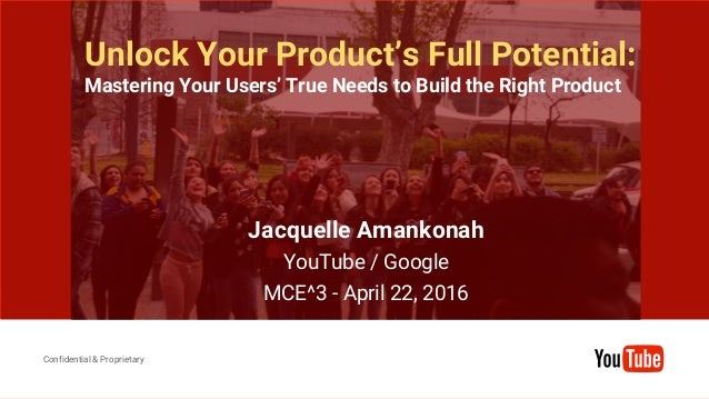 Confidential & Proprietary Confidential & Proprietary Unlock Your Product's Full Potential: Mastering Your Users' True Nee...