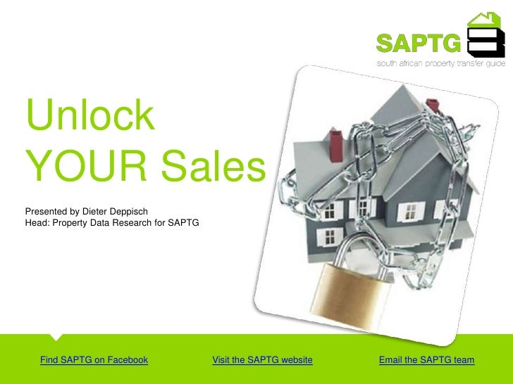 Unlock<br />YOUR Sales <br />Presented by Dieter Deppisch <br />Head: Property Data Research for SAPTG <br />Find SAPTG on...