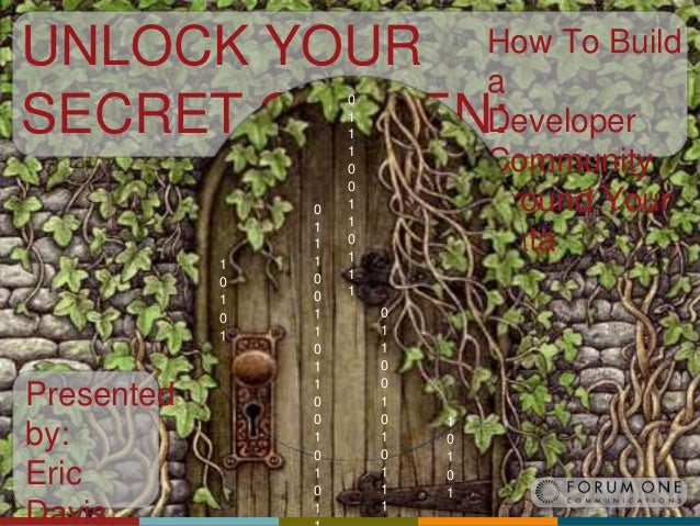 UNLOCK YOUR SECRET GARDEN: 1 0 1 0 1  Presented by: Eric Davis,  0 1 1 1 0 0 1 1 0 1 1 0 0 1 0 1 0 1  How To Build a Devel...