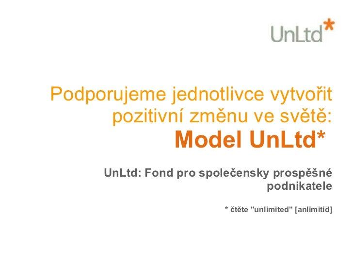 Podporujeme jednotlivce vytvořit pozitivní změnu ve světě: Model UnLtd*  UnLtd: Fond pro společensky prospěšné podnikatele...