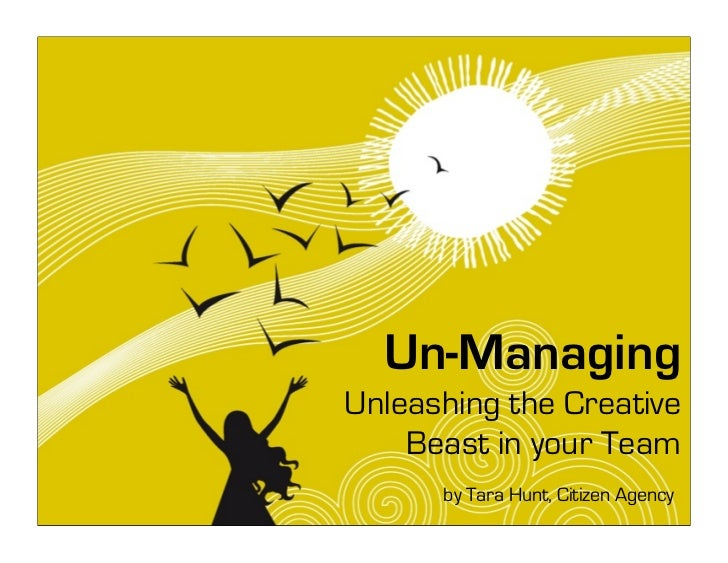 Un-Managing Unleashing the Creative     Beast in your Team       by Tara Hunt, Citizen Agency
