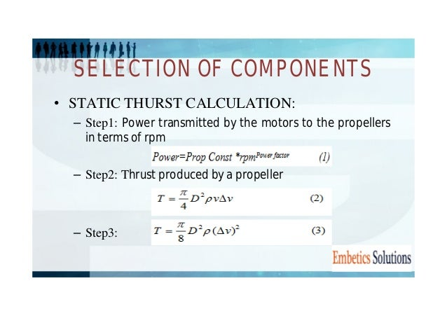 SELECTION OF COMPONENTS  • STATIC THURST CALCULATION:  – Step1: Power transmitted by the motors to the propellers  in term...