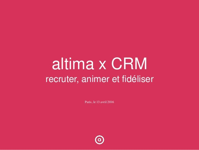 altima x CRM recruter, animer et fidéliser Paris, le 13 avril 2016