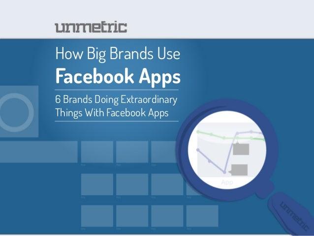 How Big Brands UseFacebook Apps6 Brands Doing ExtraordinaryThings With Facebook Apps