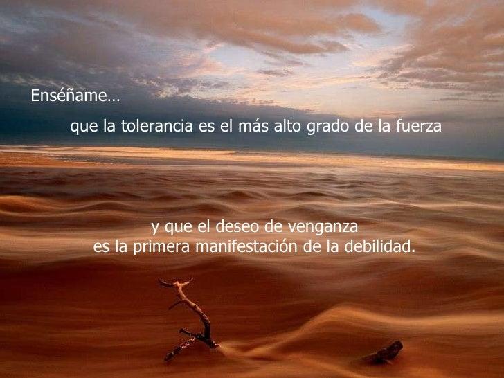 Enséñame… que la tolerancia es el más alto grado de la fuerza  y que el deseo de venganza  es la primera manifestación de ...