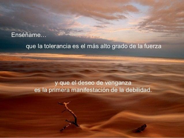 Enséñame… que la tolerancia es el más alto grado de la fuerza y que el deseo de venganza es la primera manifestación de la...