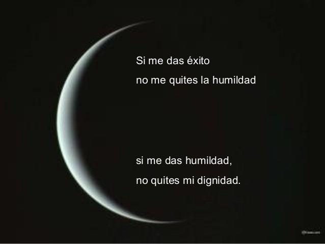Si me das éxito no me quites la humildad si me das humildad, no quites mi dignidad.