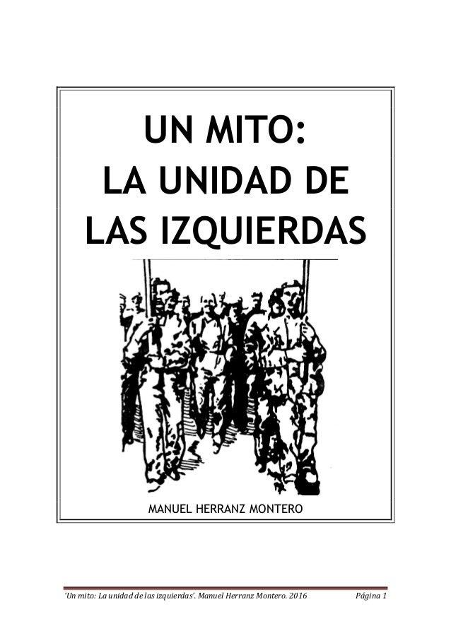 'Un mito: La unidad de las izquierdas'. Manuel Herranz Montero. 2016 Página 1 UN MITO: LA UNIDAD DE LAS IZQUIERDAS MANUEL ...