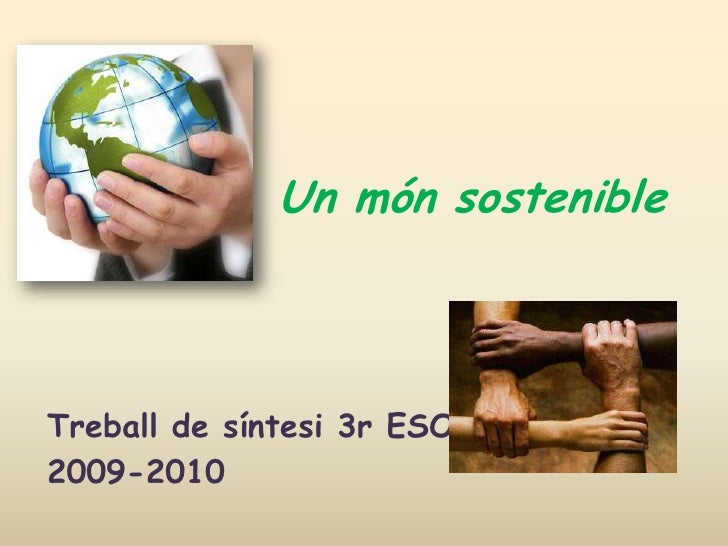 Un món sostenible<br />Treball de síntesi 3r ESO<br />2009-2010<br />