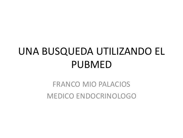 UNA BUSQUEDA UTILIZANDO EL PUBMED FRANCO MIO PALACIOS MEDICO ENDOCRINOLOGO