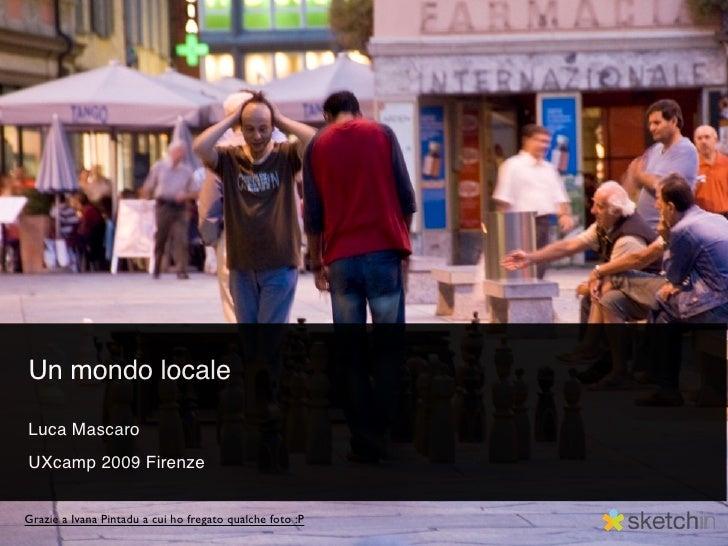 Un mondo locale  Luca Mascaro UXcamp 2009 Firenze   Grazie a Ivana Pintadu a cui ho fregato qualche foto :P