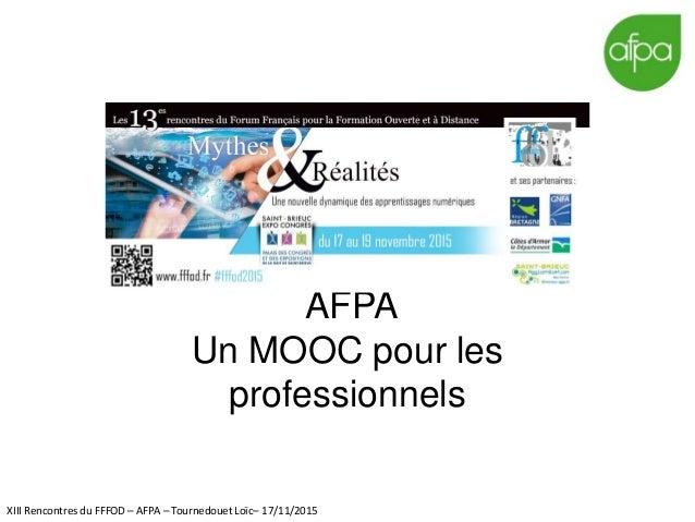 AFPA Un MOOC pour les professionnels XIII Rencontres du FFFOD – AFPA – Tournedouet Loïc– 17/11/2015