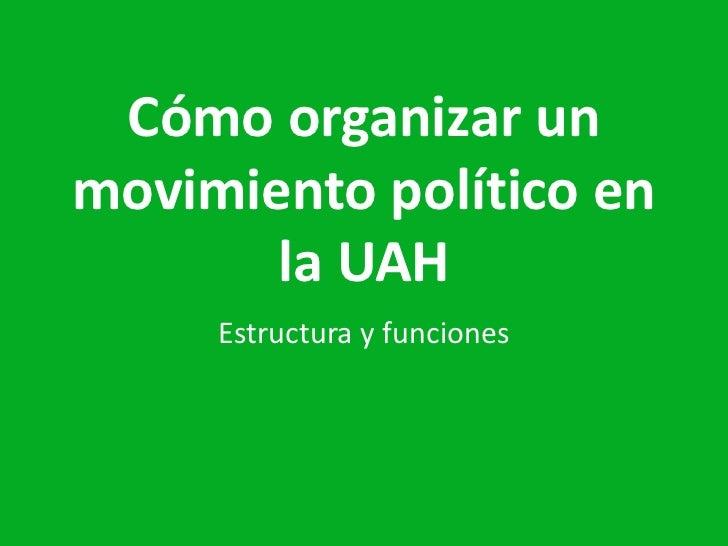 Cómo organizar un  movimiento político en la UAH<br />Estructuray funciones<br />