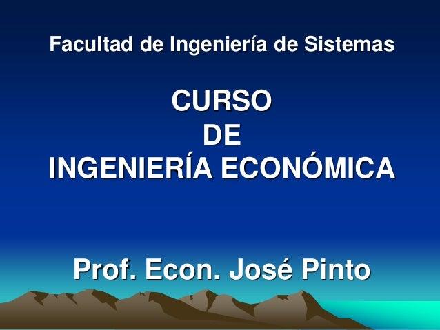 Facultad de Ingeniería de Sistemas CURSO DE INGENIERÍA ECONÓMICA Prof. Econ. José Pinto