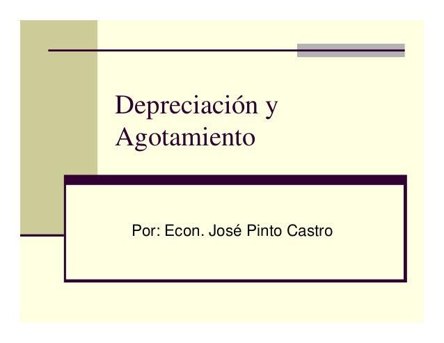 Depreciación y Agotamiento Por: Econ. José Pinto Castro
