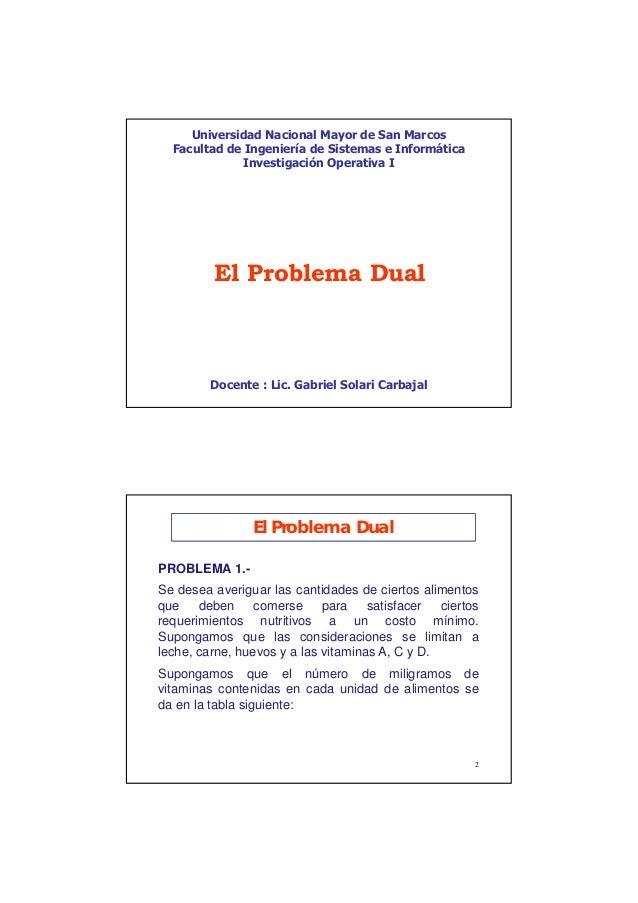 1 El Problema Dual Docente : Lic. Gabriel Solari Carbajal Universidad Nacional Mayor de San Marcos Facultad de Ingeniería ...