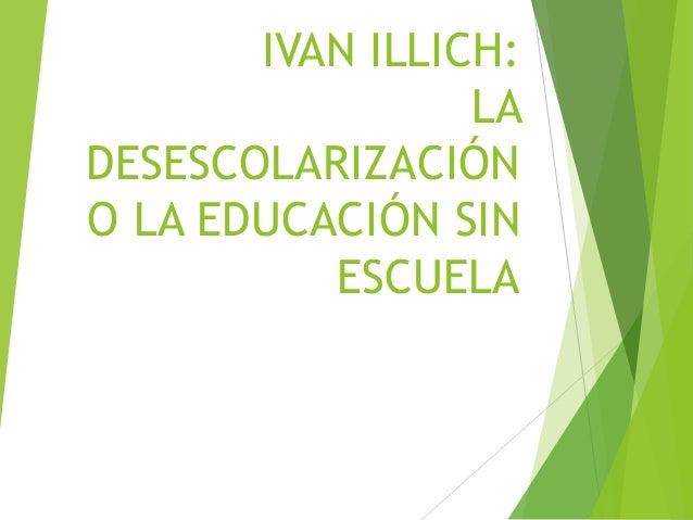 IVAN ILLICH: LA DESESCOLARIZACIÓN O LA EDUCACIÓN SIN ESCUELA