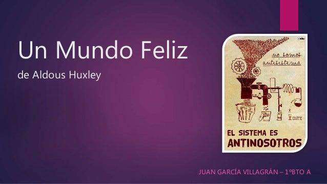 Un Mundo Feliz de Aldous Huxley JUAN GARCÍA VILLAGRÁN – 1ºBTO A