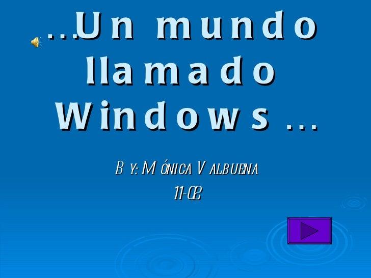 … Un mundo llamado Windows… By: Mónica Valbuena 11-02