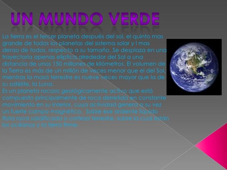UN MUNDO VERDE<br />La tierra es el tercer planeta después del sol, el quinto mas grande de todos los planetas del sistema...
