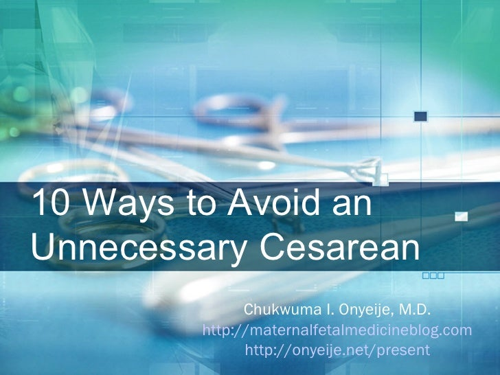 10 Ways to Avoid an Unnecessary Cesarean <ul><ul><li>Chukwuma I. Onyeije, M.D. </li></ul></ul><ul><ul><li>http://maternalf...