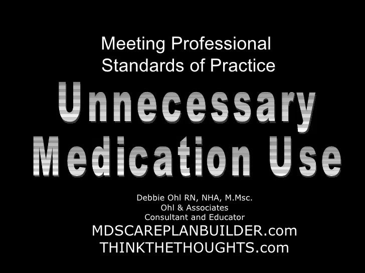 Meeting Professional  Standards of Practice DebbieOhl.com Unnecessary  Medication Use Debbie Ohl RN, NHA, M.Msc. Ohl & Ass...