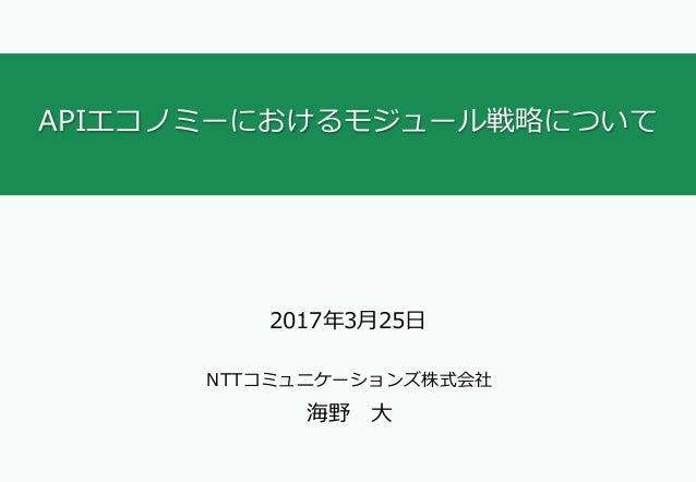 APIエコノミーにおけるモジュール戦略について 2017年3⽉25⽇ NTTコミュニケーションズ株式会社 海野 ⼤
