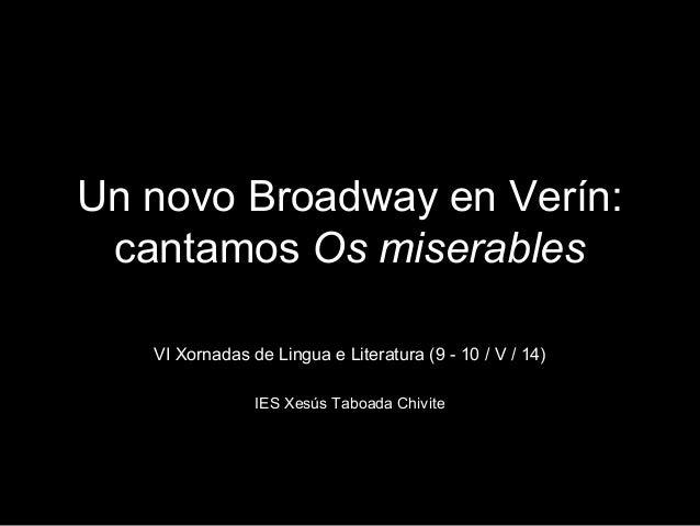 Un novo Broadway en Verín: cantamos Os miserables VI Xornadas de Lingua e Literatura (9 - 10 / V / 14) IES Xesús Taboada C...
