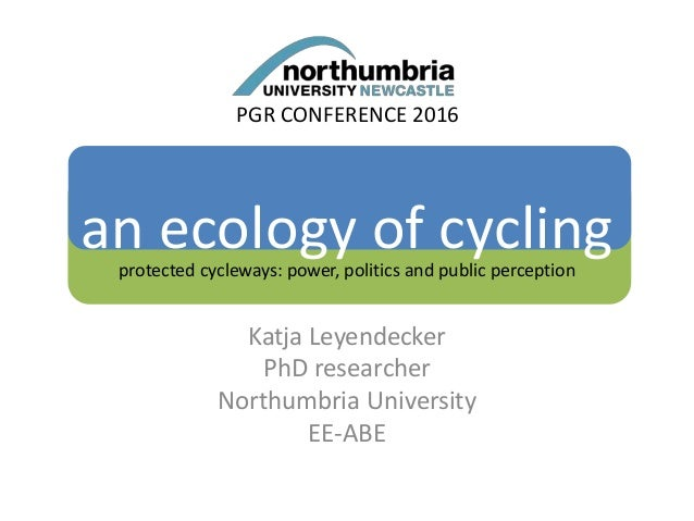 an ecology of cyclingprotected cycleways: power, politics and public perception Katja Leyendecker PhD researcher Northumbr...