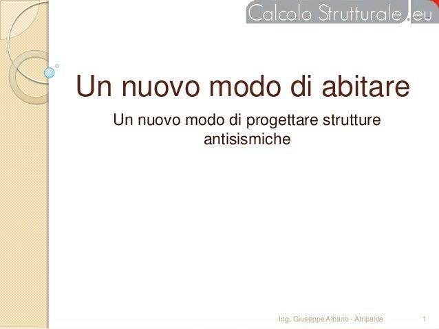 Un nuovo modo di abitare  Un nuovo modo di progettare strutture             antisismiche                        Ing. Giuse...