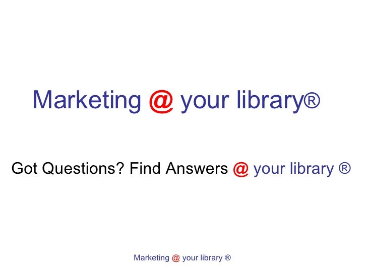Marketing   @   your library ®  Got Questions? Find Answers  @   your library ®