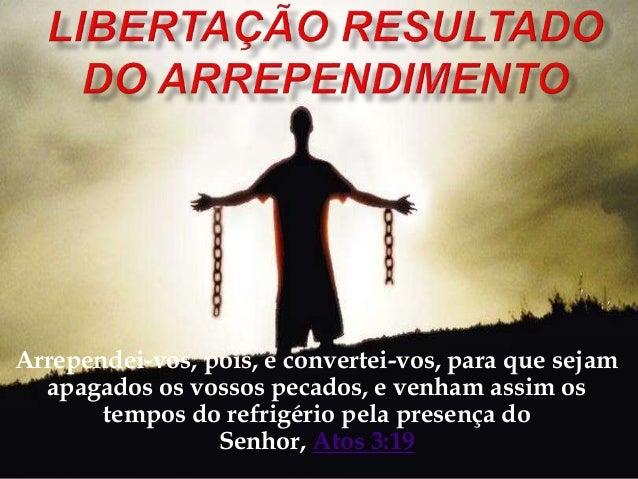 Arrependei-vos, pois, e convertei-vos, para que sejam apagados os vossos pecados, e venham assim os tempos do refrigério p...