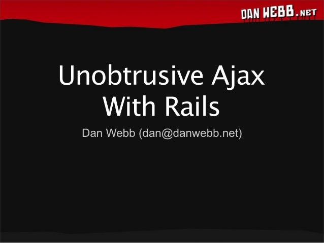 Unobtrusive Ajax With Rails  Dan Webb (dan@danwebb. net)