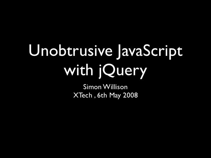 Unobtrusive JavaScript     with jQuery         Simon Willison       XTech , 6th May 2008