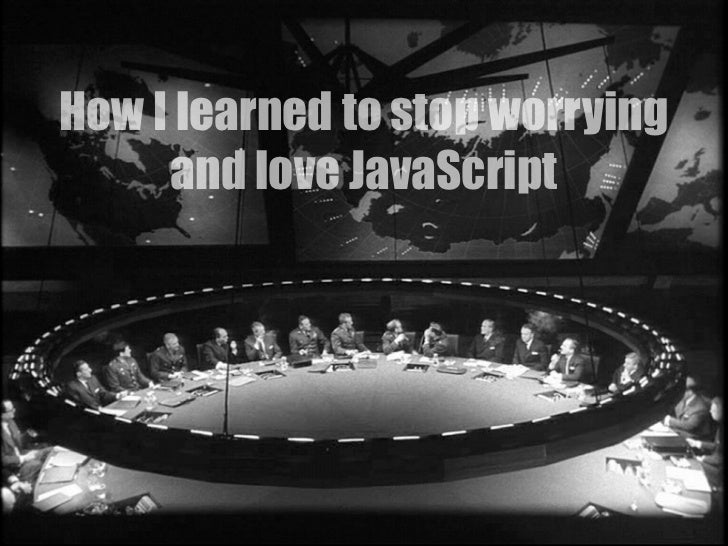 How I learned to stop worrying      and love JavaScript