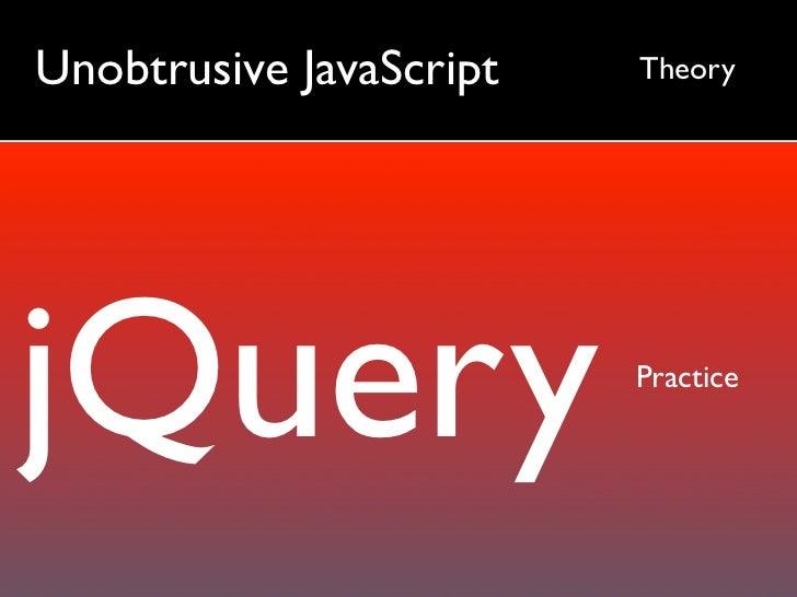 Unobtrusive JavaScript   Theory     jQuery                   Practice