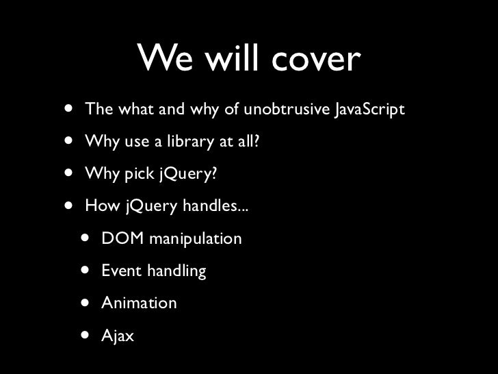 We will cover •   The what and why of unobtrusive JavaScript  •   Why use a library at all?  •   Why pick jQuery?  •   How...