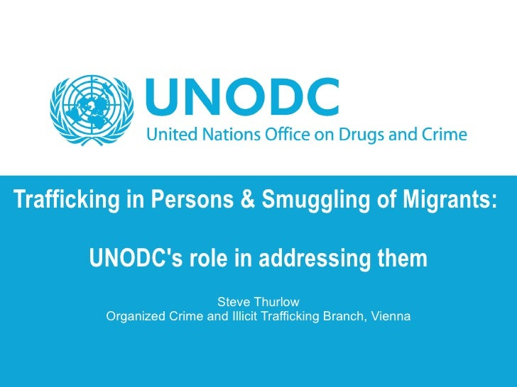 Trafficking in Persons & Smuggling of Migrants:  UNODC's role in addressing them Steve Thurlow Organized Crime and Illicit...
