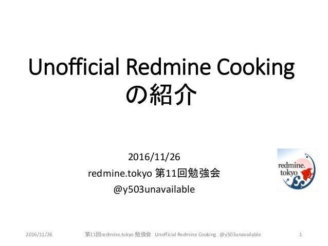 Unofficial Redmine Cooking の紹介 2016/11/26 redmine.tokyo 第11回勉強会 @y503unavailable 2016/11/26 第11回redmine.tokyo 勉強会 Unoffici...