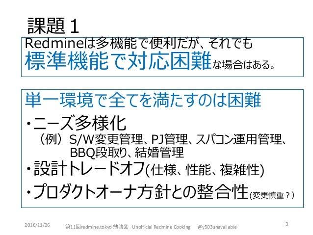 課題1 3 Redmineは多機能で便利だが、それでも 標準機能で対応困難な場合はある。 第11回redmine.tokyo 勉強会 Unofficial Redmine Cooking @y503unavailable2016/11/26 単...